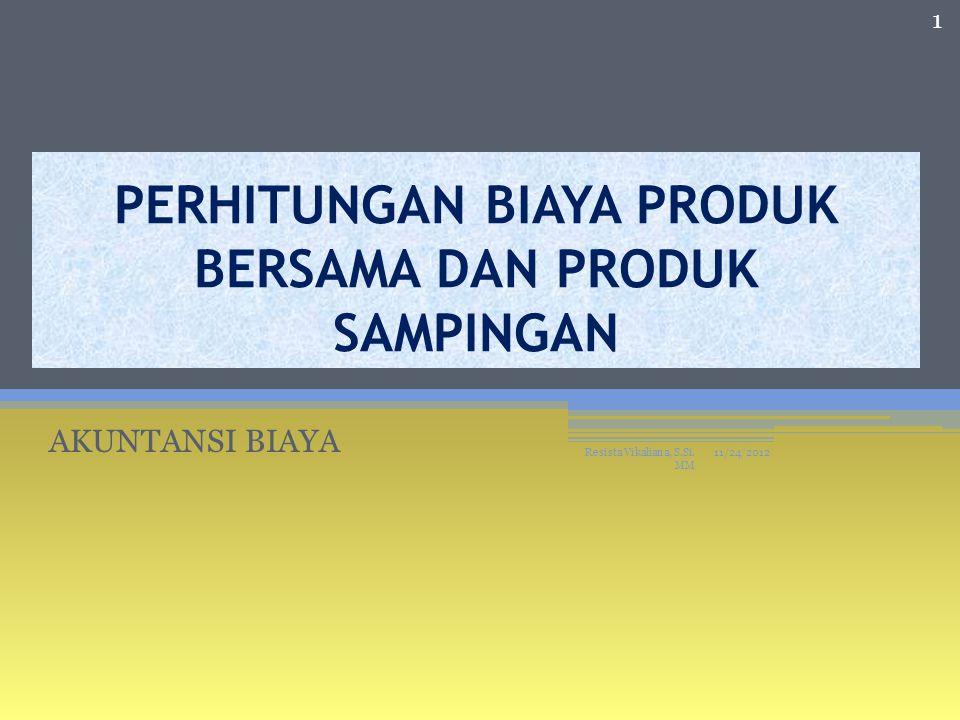 PERHITUNGAN BIAYA PRODUK BERSAMA DAN PRODUK SAMPINGAN AKUNTANSI BIAYA 11/24/2012 1 Resista Vikaliana, S.Si.