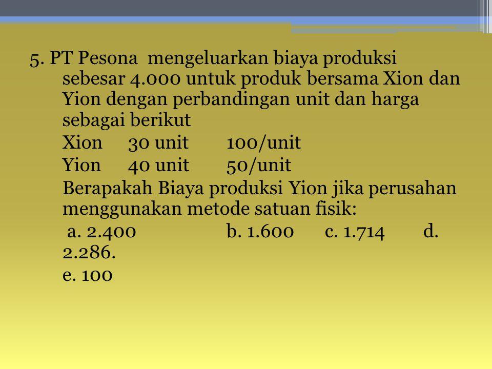 5. PT Pesona mengeluarkan biaya produksi sebesar 4.000 untuk produk bersama Xion dan Yion dengan perbandingan unit dan harga sebagai berikut Xion30 un