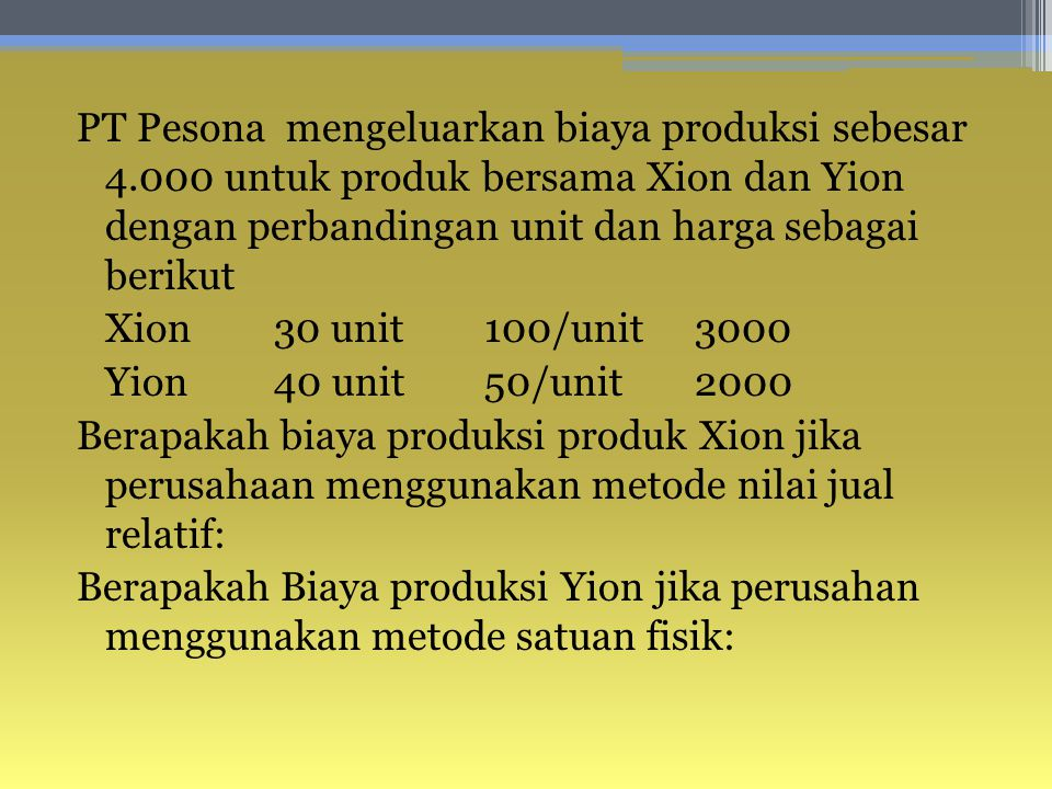 PT Pesona mengeluarkan biaya produksi sebesar 4.000 untuk produk bersama Xion dan Yion dengan perbandingan unit dan harga sebagai berikut Xion30 unit 100/unit3000 Yion40 unit50/unit2000 Berapakah biaya produksi produk Xion jika perusahaan menggunakan metode nilai jual relatif: Berapakah Biaya produksi Yion jika perusahan menggunakan metode satuan fisik: