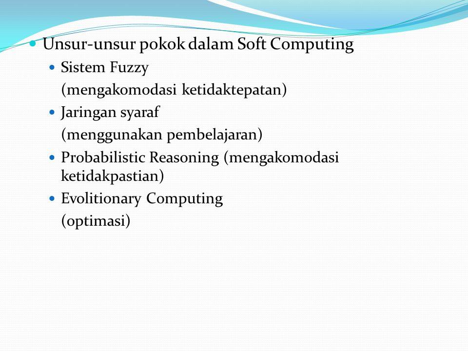 Unsur-unsur pokok dalam Soft Computing Sistem Fuzzy (mengakomodasi ketidaktepatan) Jaringan syaraf (menggunakan pembelajaran) Probabilistic Reasoning (mengakomodasi ketidakpastian) Evolitionary Computing (optimasi)