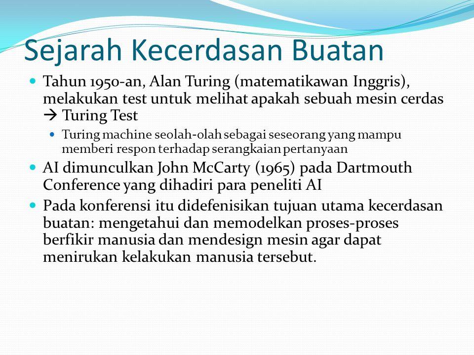 Sejarah Kecerdasan Buatan Tahun 1950-an, Alan Turing (matematikawan Inggris), melakukan test untuk melihat apakah sebuah mesin cerdas  Turing Test Turing machine seolah-olah sebagai seseorang yang mampu memberi respon terhadap serangkaian pertanyaan AI dimunculkan John McCarty (1965) pada Dartmouth Conference yang dihadiri para peneliti AI Pada konferensi itu didefenisikan tujuan utama kecerdasan buatan: mengetahui dan memodelkan proses-proses berfikir manusia dan mendesign mesin agar dapat menirukan kelakukan manusia tersebut.