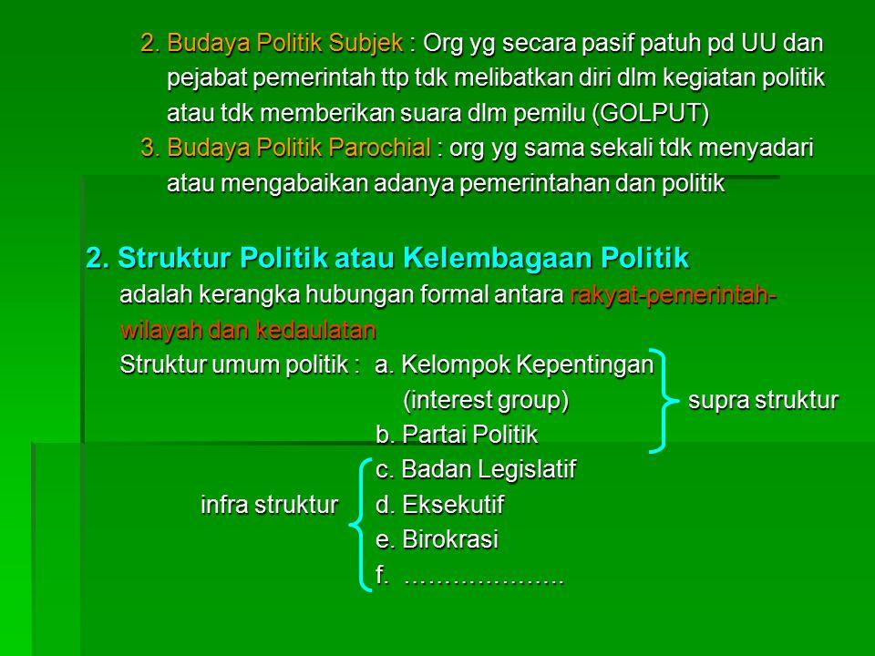2. Budaya Politik Subjek : Org yg secara pasif patuh pd UU dan pejabat pemerintah ttp tdk melibatkan diri dlm kegiatan politik pejabat pemerintah ttp