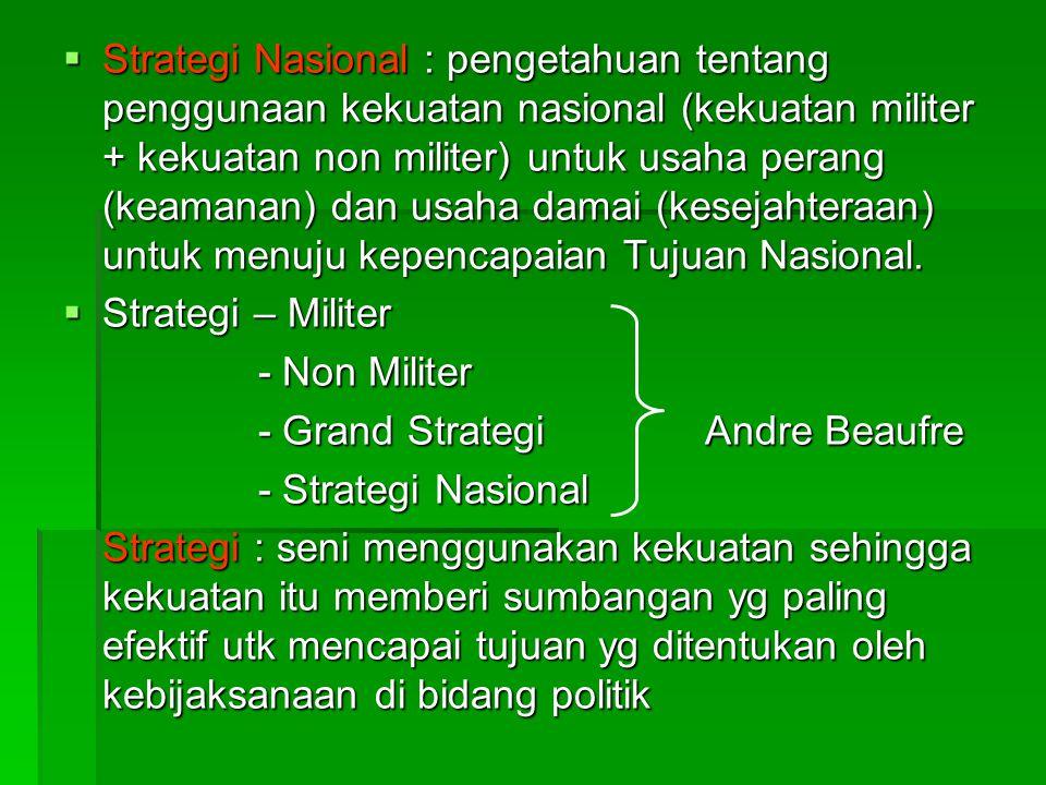  Strategi Nasional : pengetahuan tentang penggunaan kekuatan nasional (kekuatan militer + kekuatan non militer) untuk usaha perang (keamanan) dan usaha damai (kesejahteraan) untuk menuju kepencapaian Tujuan Nasional.