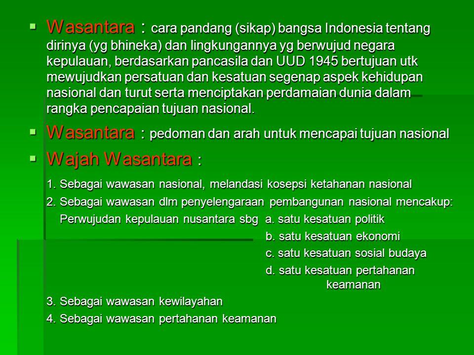  Wasantara : cara pandang (sikap) bangsa Indonesia tentang dirinya (yg bhineka) dan lingkungannya yg berwujud negara kepulauan, berdasarkan pancasila dan UUD 1945 bertujuan utk mewujudkan persatuan dan kesatuan segenap aspek kehidupan nasional dan turut serta menciptakan perdamaian dunia dalam rangka pencapaian tujuan nasional.