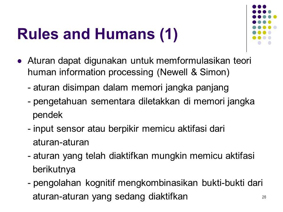 Rules and Humans (1) Aturan dapat digunakan untuk memformulasikan teori human information processing (Newell & Simon) - aturan disimpan dalam memori jangka panjang - pengetahuan sementara diletakkan di memori jangka pendek - input sensor atau berpikir memicu aktifasi dari aturan-aturan - aturan yang telah diaktifkan mungkin memicu aktifasi berikutnya - pengolahan kognitif mengkombinasikan bukti-bukti dari aturan-aturan yang sedang diaktifkan 28
