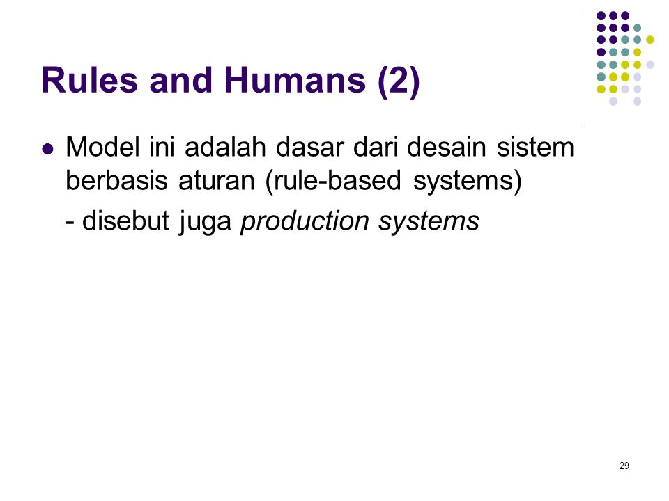 Rules and Humans (2) Model ini adalah dasar dari desain sistem berbasis aturan (rule-based systems) - disebut juga production systems 29