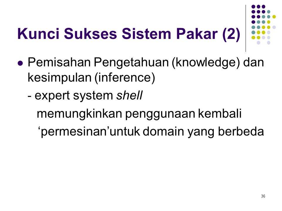 Kunci Sukses Sistem Pakar (2) Pemisahan Pengetahuan (knowledge) dan kesimpulan (inference) - expert system shell memungkinkan penggunaan kembali 'permesinan'untuk domain yang berbeda 36