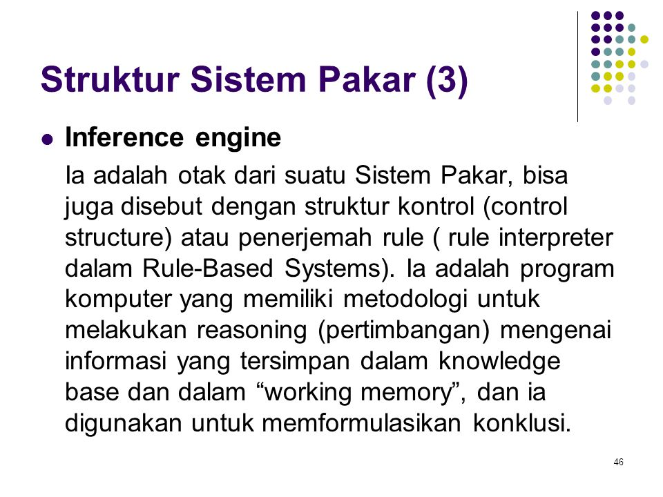 Struktur Sistem Pakar (3) Inference engine Ia adalah otak dari suatu Sistem Pakar, bisa juga disebut dengan struktur kontrol (control structure) atau penerjemah rule ( rule interpreter dalam Rule-Based Systems).