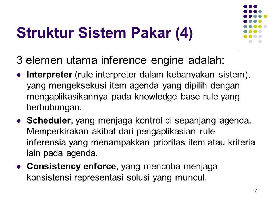 Struktur Sistem Pakar (4) 3 elemen utama inference engine adalah: Interpreter (rule interpreter dalam kebanyakan sistem), yang mengeksekusi item agenda yang dipilih dengan mengaplikasikannya pada knowledge base rule yang berhubungan.