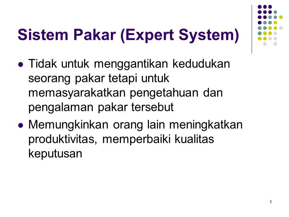 Sistem Pakar (Expert System) Tidak untuk menggantikan kedudukan seorang pakar tetapi untuk memasyarakatkan pengetahuan dan pengalaman pakar tersebut Memungkinkan orang lain meningkatkan produktivitas, memperbaiki kualitas keputusan 5