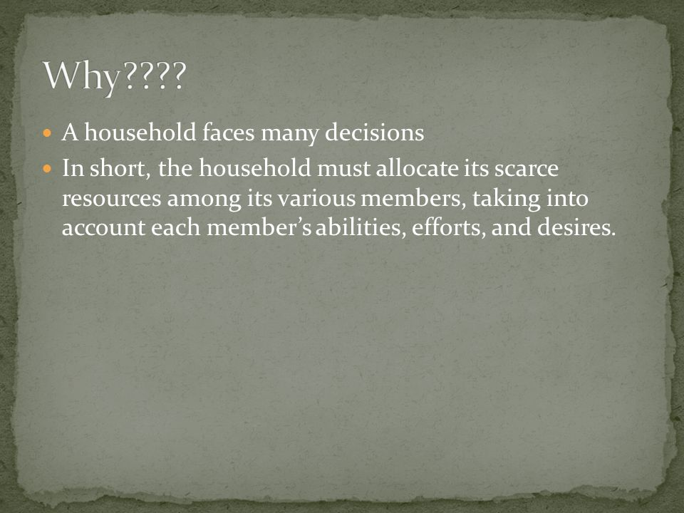 A household faces many decisions In short, the household must allocate its scarce resources among its various members, taking into account each member's abilities, efforts, and desires.