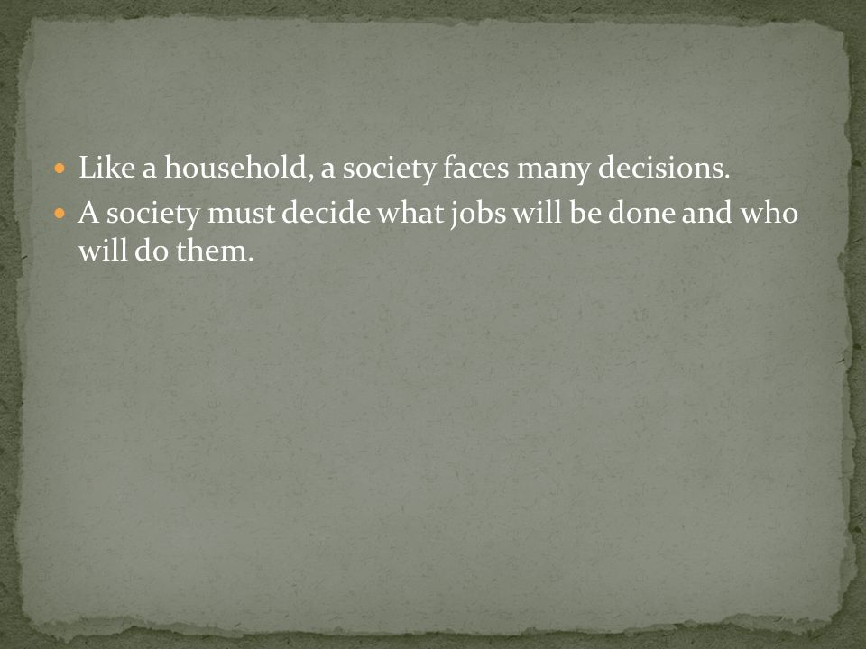 Like a household, a society faces many decisions. A society must decide what jobs will be done and who will do them.