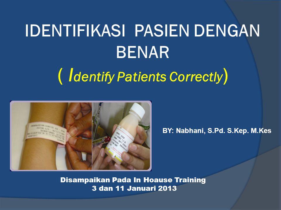 IDENTIFIKASI PASIEN DENGAN BENAR ( I dentify Patients Correctly ) BY: Nabhani, S.Pd. S.Kep. M.Kes Disampaikan Pada In Hoause Training 3 dan 11 Januari