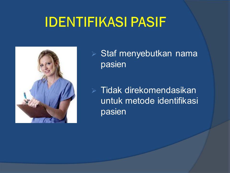 IDENTIFIKASI PASIF  Staf menyebutkan nama pasien  Tidak direkomendasikan untuk metode identifikasi pasien