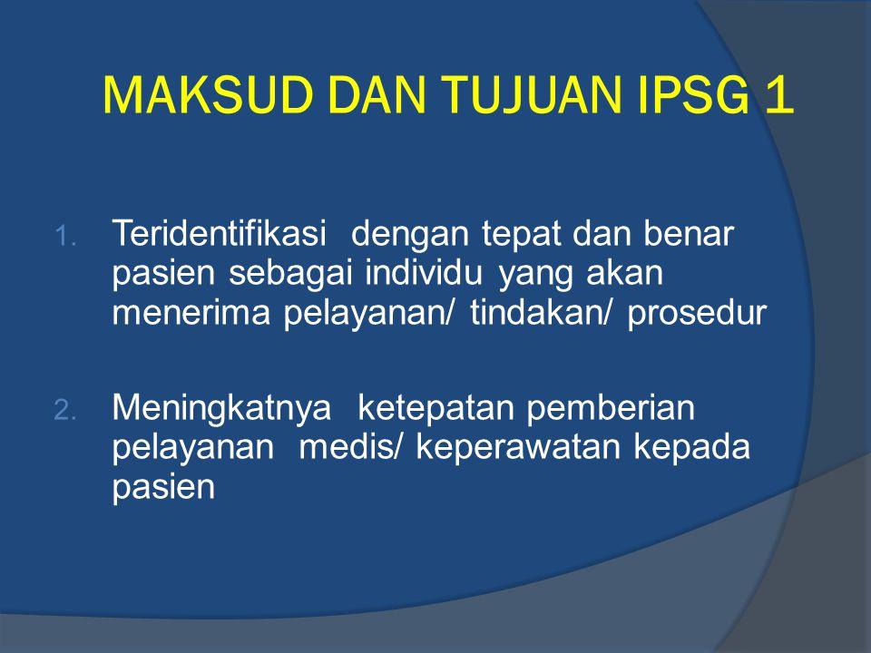 MAKSUD DAN TUJUAN IPSG 1 1. Teridentifikasi dengan tepat dan benar pasien sebagai individu yang akan menerima pelayanan/ tindakan/ prosedur 2. Meningk