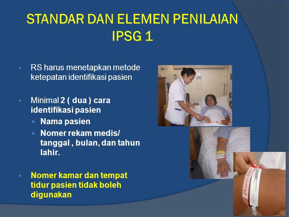 STANDAR DAN ELEMEN PENILAIAN IPSG 1  RS harus menetapkan metode ketepatan identifikasi pasien  Minimal 2 ( dua ) cara identifikasi pasien  Nama pasien  Nomer rekam medis/ tanggal, bulan, dan tahun lahir.