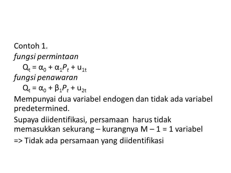 Contoh 1. fungsi permintaan Q t = α 0 + α 1 P t + u 1t fungsi penawaran Q t = α 0 + β 1 P t + u 2t Mempunyai dua variabel endogen dan tidak ada variab