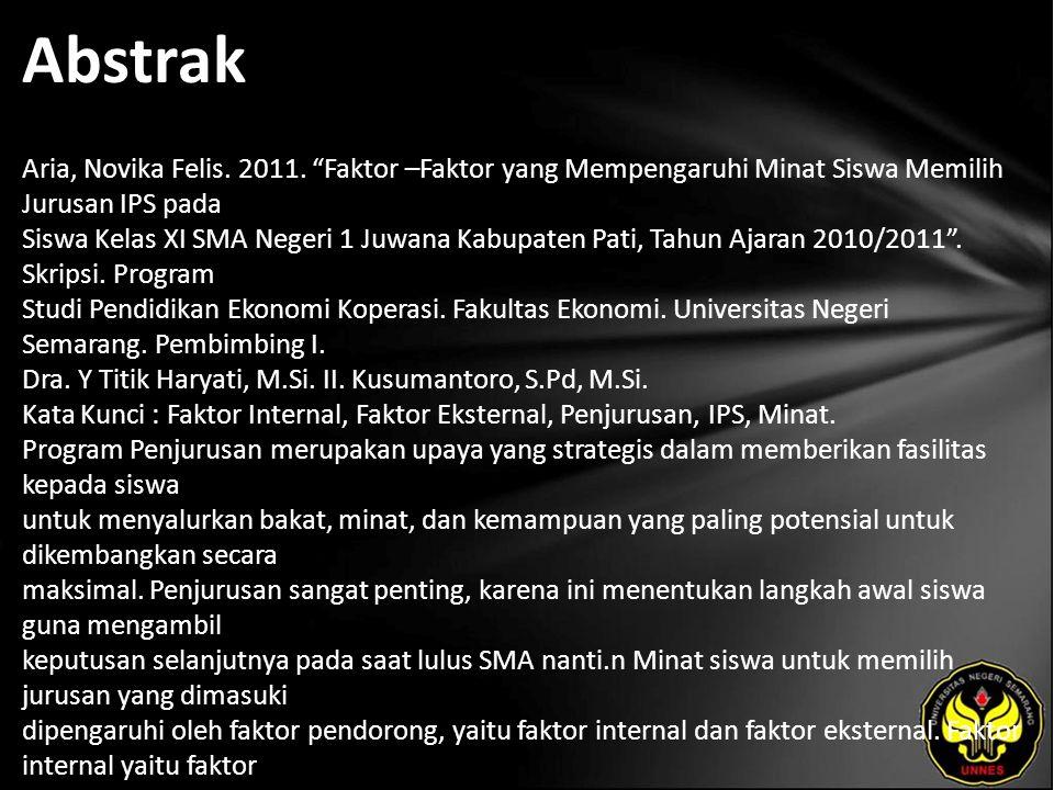 """Abstrak Aria, Novika Felis. 2011. """"Faktor –Faktor yang Mempengaruhi Minat Siswa Memilih Jurusan IPS pada Siswa Kelas XI SMA Negeri 1 Juwana Kabupaten"""