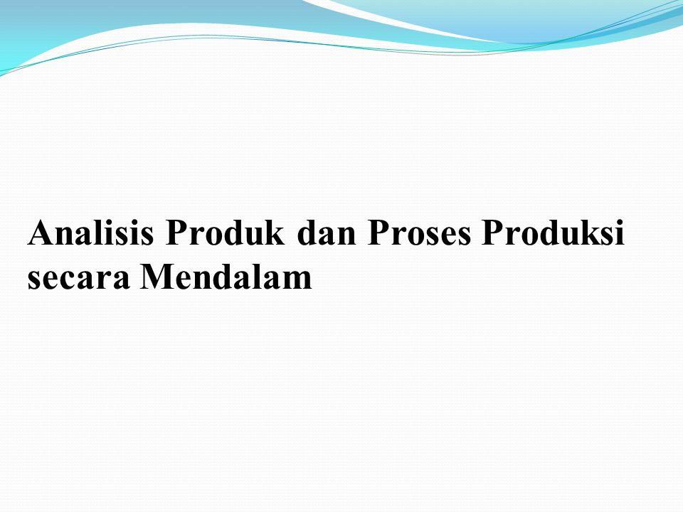 Analisis Produk dan Proses Produksi secara Mendalam