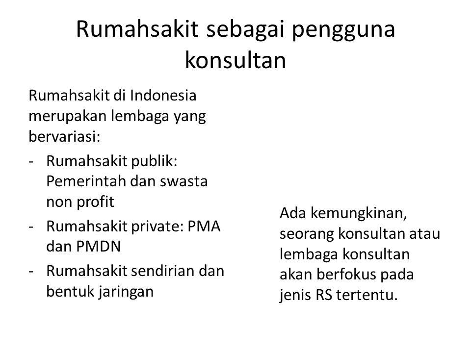 Rumahsakit sebagai pengguna konsultan Rumahsakit di Indonesia merupakan lembaga yang bervariasi: -Rumahsakit publik: Pemerintah dan swasta non profit