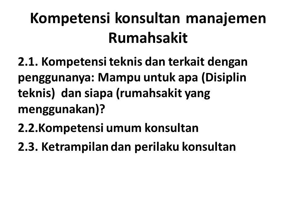 Kompetensi konsultan manajemen Rumahsakit 2.1. Kompetensi teknis dan terkait dengan penggunanya: Mampu untuk apa (Disiplin teknis) dan siapa (rumahsak