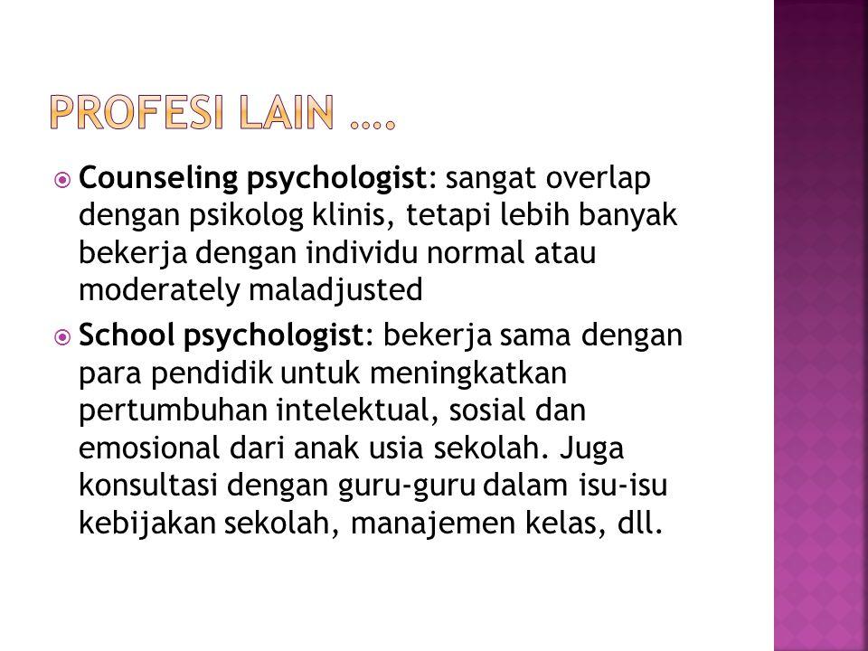  Counseling psychologist: sangat overlap dengan psikolog klinis, tetapi lebih banyak bekerja dengan individu normal atau moderately maladjusted  School psychologist: bekerja sama dengan para pendidik untuk meningkatkan pertumbuhan intelektual, sosial dan emosional dari anak usia sekolah.