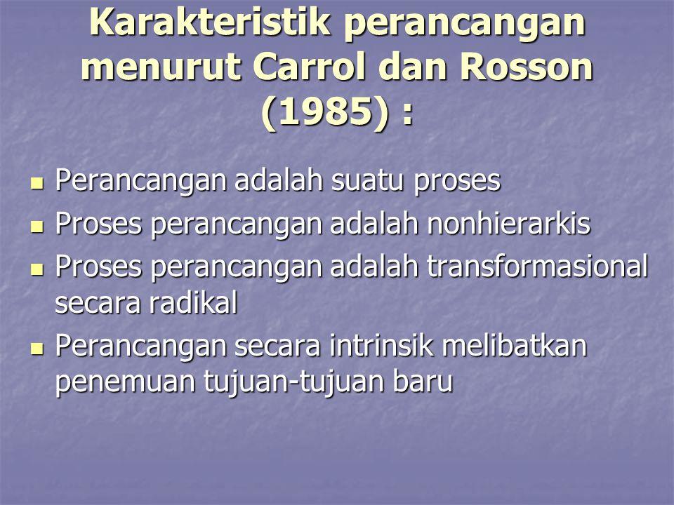 Karakteristik perancangan menurut Carrol dan Rosson (1985) : Perancangan adalah suatu proses Perancangan adalah suatu proses Proses perancangan adalah