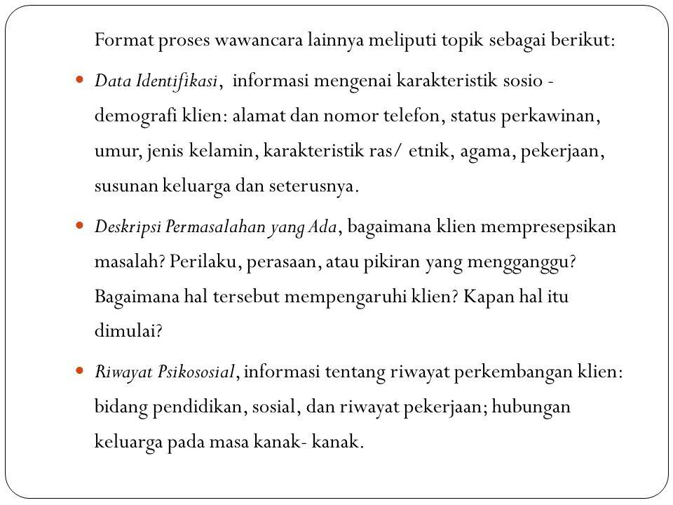 Format proses wawancara lainnya meliputi topik sebagai berikut: Data Identifikasi, informasi mengenai karakteristik sosio - demografi klien: alamat da