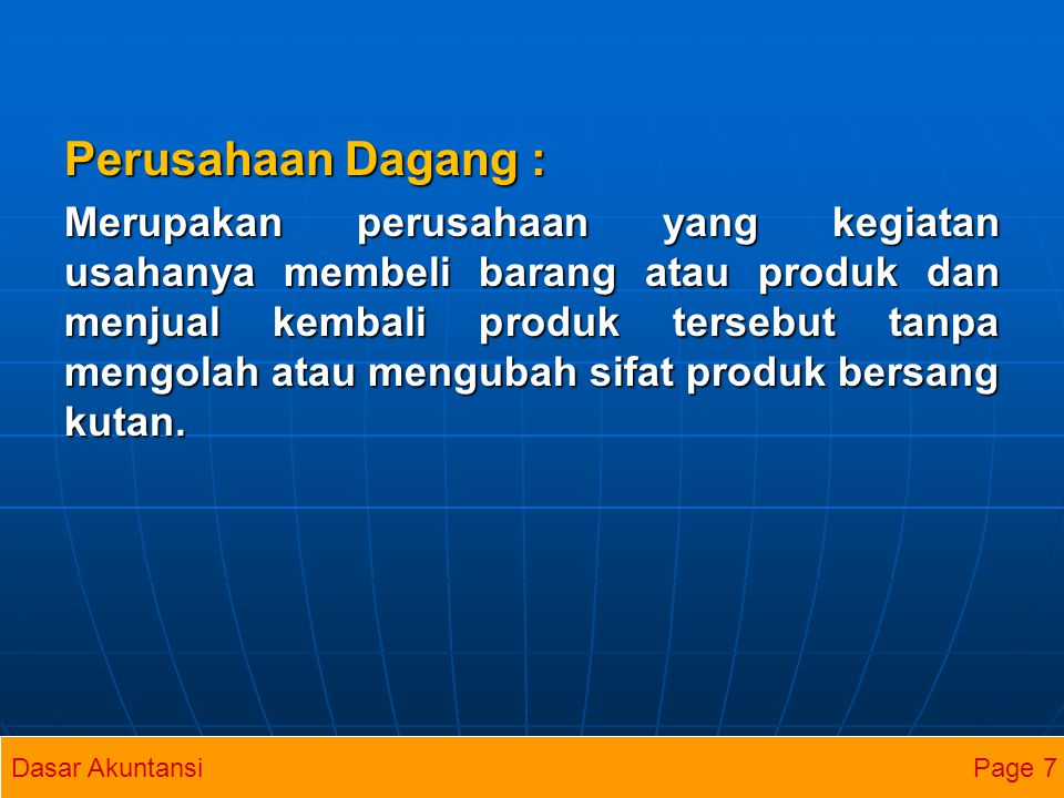 Perusahaan Dagang : Merupakan perusahaan yang kegiatan usahanya membeli barang atau produk dan menjual kembali produk tersebut tanpa mengolah atau men