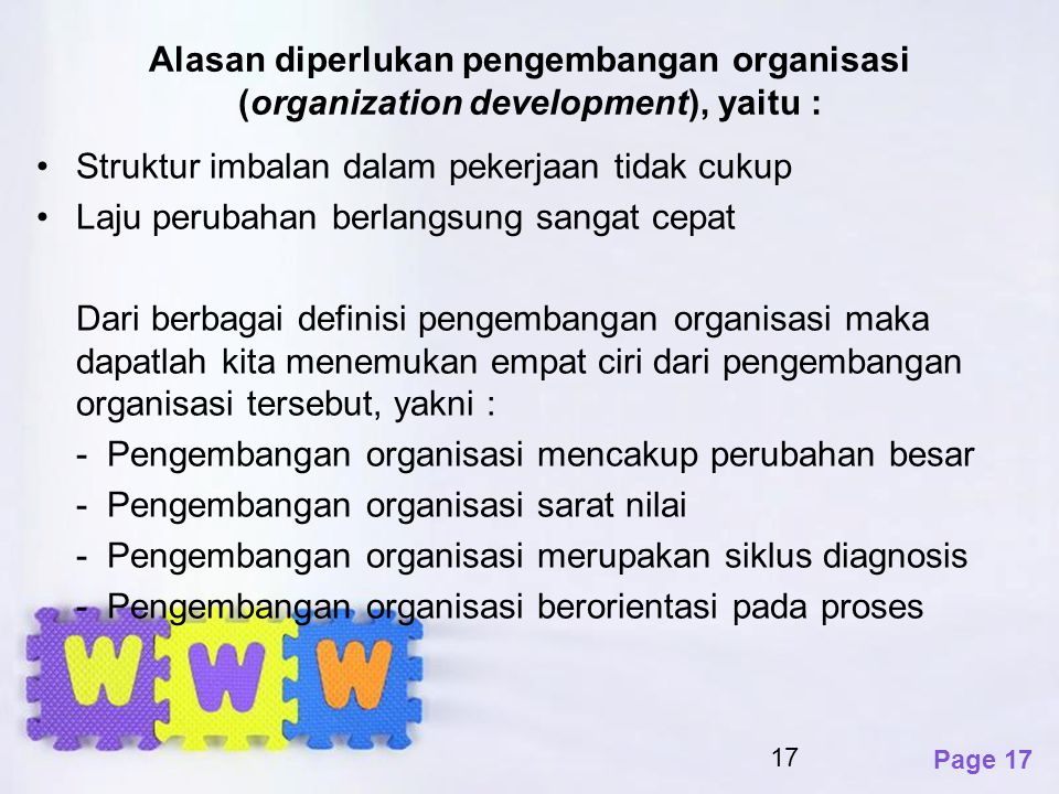 Page 17 Alasan diperlukan pengembangan organisasi (organization development), yaitu : Struktur imbalan dalam pekerjaan tidak cukup Laju perubahan berl