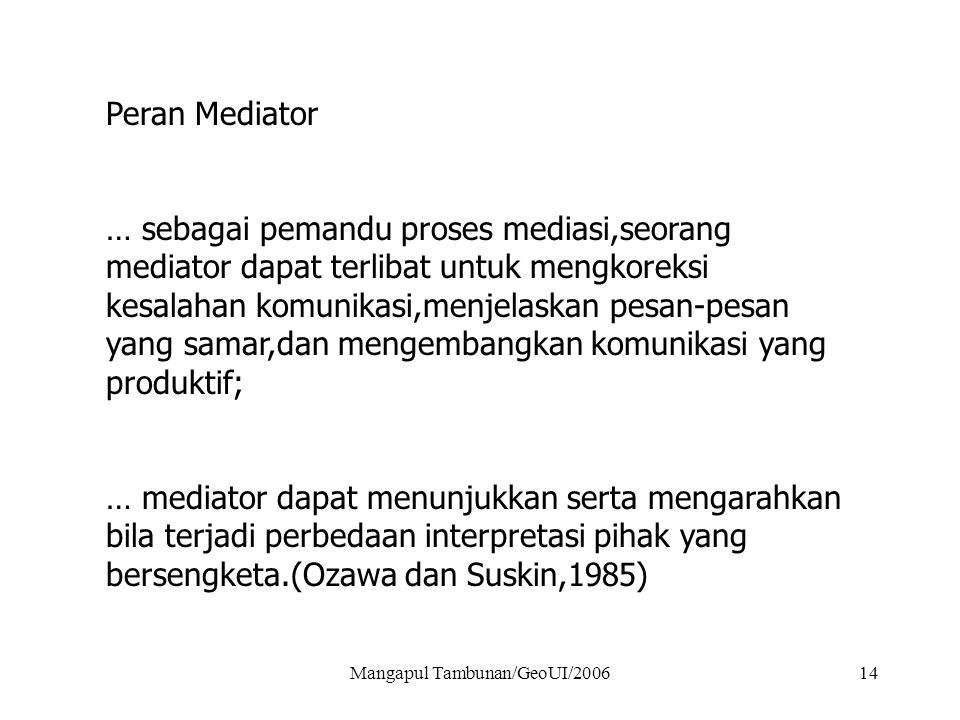 Mangapul Tambunan/GeoUI/200614 Peran Mediator … sebagai pemandu proses mediasi,seorang mediator dapat terlibat untuk mengkoreksi kesalahan komunikasi,