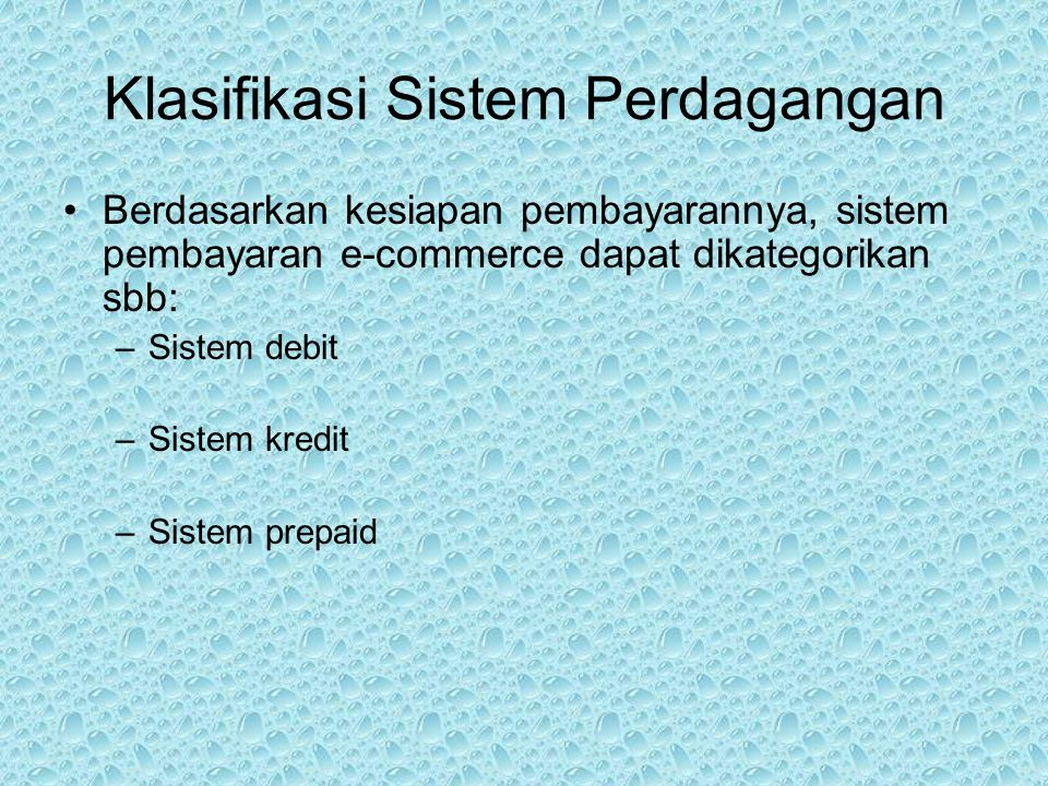 Klasifikasi Sistem Perdagangan Berdasarkan kesiapan pembayarannya, sistem pembayaran e-commerce dapat dikategorikan sbb: –Sistem debit –Sistem kredit