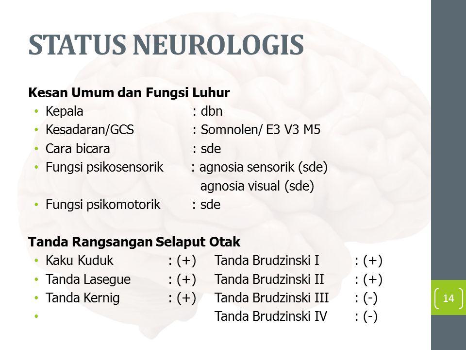 STATUS NEUROLOGIS Kesan Umum dan Fungsi Luhur Kepala : dbn Kesadaran/GCS : Somnolen/ E3 V3 M5 Cara bicara : sde Fungsi psikosensorik : agnosia sensorik (sde) agnosia visual (sde) Fungsi psikomotorik : sde Tanda Rangsangan Selaput Otak Kaku Kuduk: (+)Tanda Brudzinski I: (+) Tanda Lasegue: (+)Tanda Brudzinski II: (+) Tanda Kernig: (+)Tanda Brudzinski III: (-) Tanda Brudzinski IV: (-) 14