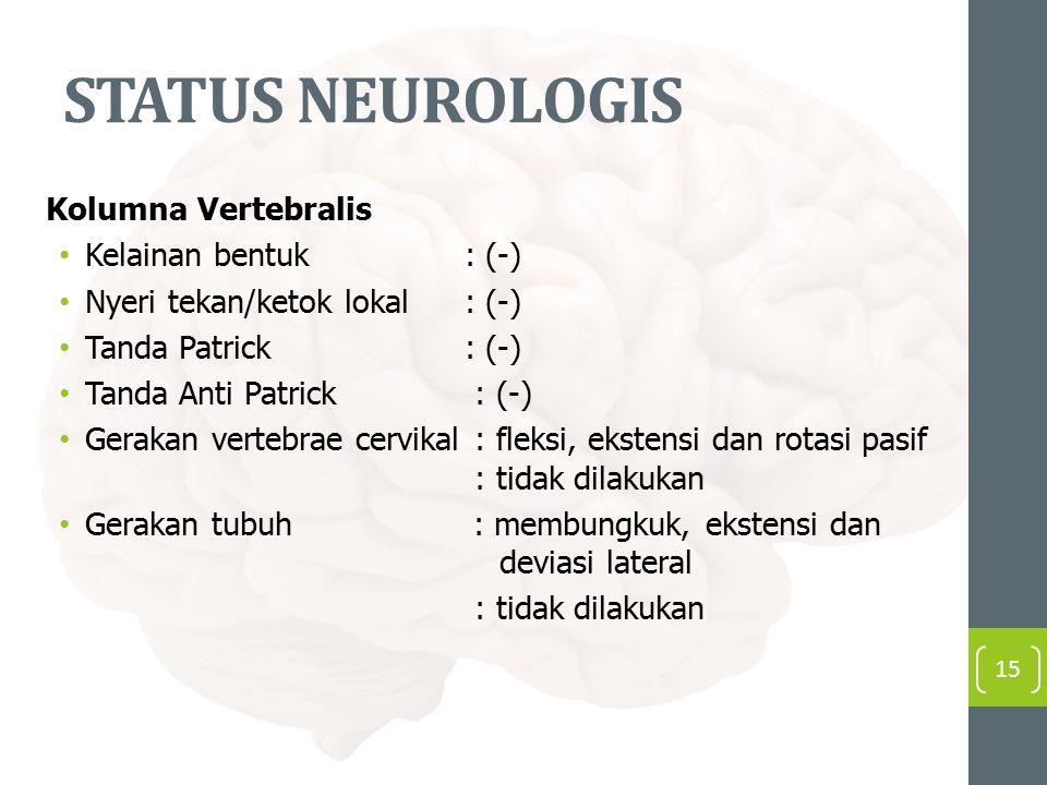 STATUS NEUROLOGIS Kolumna Vertebralis Kelainan bentuk: (-) Nyeri tekan/ketok lokal: (-) Tanda Patrick : (-) Tanda Anti Patrick : (-) Gerakan vertebrae cervikal : fleksi, ekstensi dan rotasi pasif : tidak dilakukan Gerakan tubuh : membungkuk, ekstensi dan deviasi lateral : tidak dilakukan 15