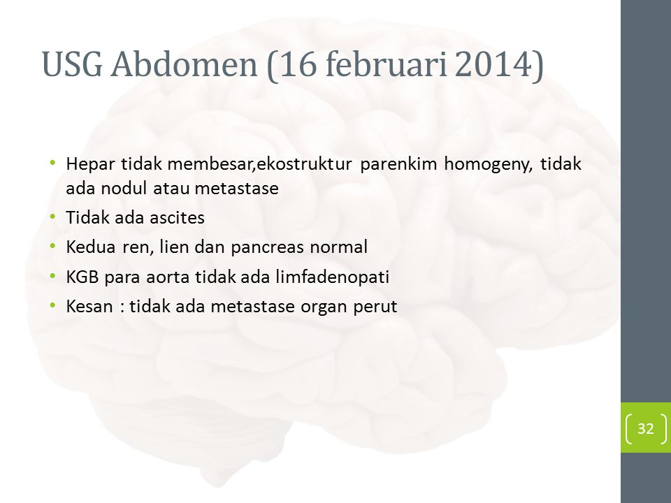 USG Abdomen (16 februari 2014) Hepar tidak membesar,ekostruktur parenkim homogeny, tidak ada nodul atau metastase Tidak ada ascites Kedua ren, lien dan pancreas normal KGB para aorta tidak ada limfadenopati Kesan : tidak ada metastase organ perut 32