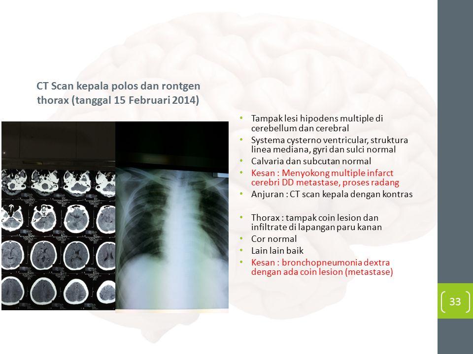 CT Scan kepala polos dan rontgen thorax (tanggal 15 Februari 2014) Tampak lesi hipodens multiple di cerebellum dan cerebral Systema cysterno ventricular, struktura linea mediana, gyri dan sulci normal Calvaria dan subcutan normal Kesan : Menyokong multiple infarct cerebri DD metastase, proses radang Anjuran : CT scan kepala dengan kontras Thorax : tampak coin lesion dan infiltrate di lapangan paru kanan Cor normal Lain lain baik Kesan : bronchopneumonia dextra dengan ada coin lesion (metastase) 33
