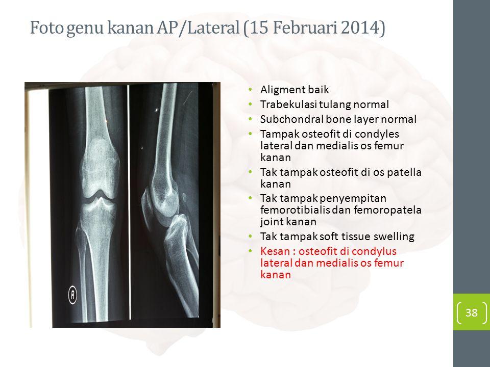 Foto genu kanan AP/Lateral (15 Februari 2014) Aligment baik Trabekulasi tulang normal Subchondral bone layer normal Tampak osteofit di condyles latera