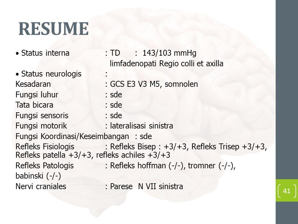 RESUME Status interna: TD : 143/103 mmHg limfadenopati Regio colli et axilla Status neurologis: Kesadaran: GCS E3 V3 M5, somnolen Fungsi luhur: sde Tata bicara: sde Fungsi sensoris : sde Fungsi motorik : lateralisasi sinistra Fungsi Koordinasi/Keseimbangan: sde Refleks Fisiologis : Refleks Bisep : +3/+3, Refleks Trisep +3/+3, Refleks patella +3/+3, refleks achiles +3/+3 Refleks Patologis: Refleks hoffman (-/-), tromner (-/-), babinski (-/-) Nervi craniales : Parese N VII sinistra 41