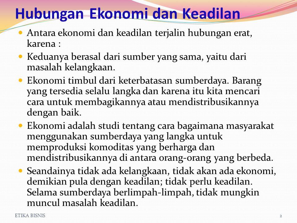 ETIKA BISNIS2 Hubungan Ekonomi dan Keadilan Antara ekonomi dan keadilan terjalin hubungan erat, karena : Keduanya berasal dari sumber yang sama, yaitu dari masalah kelangkaan.