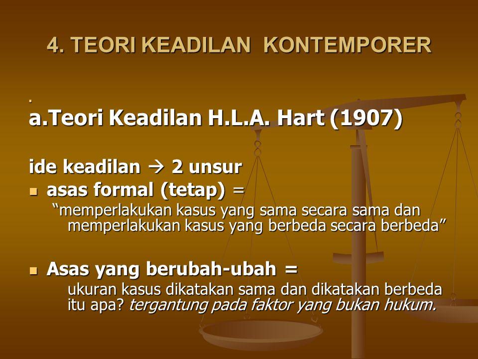 """4. TEORI KEADILAN KONTEMPORER a.Teori Keadilan H.L.A. Hart (1907) ide keadilan  2 unsur asas formal (tetap) = asas formal (tetap) = """"memperlakukan ka"""