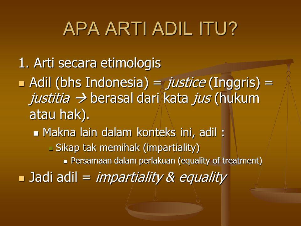 APA ARTI ADIL ITU? 1. Arti secara etimologis Adil (bhs Indonesia) = justice (Inggris) = justitia  berasal dari kata jus (hukum atau hak). Adil (bhs I