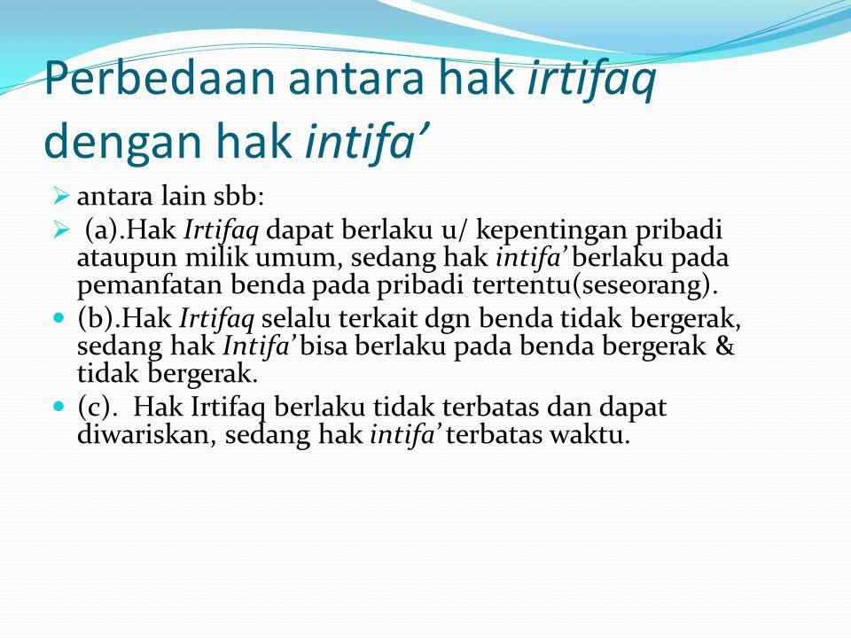 Perbedaan antara hak irtifaq dengan hak intifa'  antara lain sbb:  (a).Hak Irtifaq dapat berlaku u/ kepentingan pribadi ataupun milik umum, sedang h