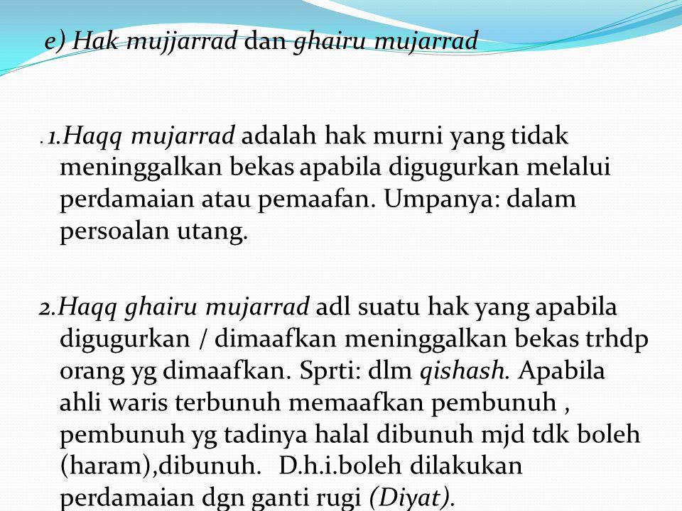 . 1.Haqq mujarrad adalah hak murni yang tidak meninggalkan bekas apabila digugurkan melalui perdamaian atau pemaafan. Umpanya: dalam persoalan utang.