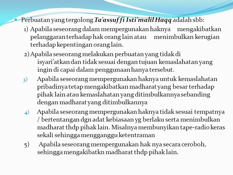 Perbuatan yang tergolong Ta'assuf fi Isti'malil Haqq adalah sbb: 1)Apabila seseorang dalam mempergunakan haknya mengakibatkan pelanggaran terhadap hak