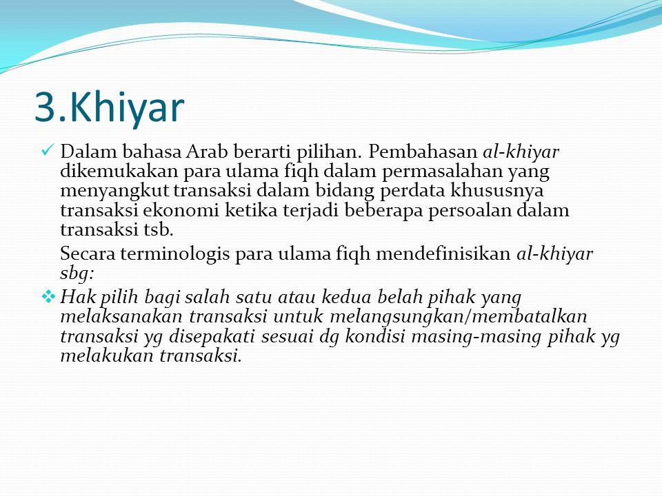 3.Khiyar Dalam bahasa Arab berarti pilihan. Pembahasan al-khiyar dikemukakan para ulama fiqh dalam permasalahan yang menyangkut transaksi dalam bidang