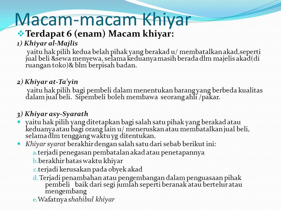 Macam-macam Khiyar  Terdapat 6 (enam) Macam khiyar: 1) Khiyar al-Majlis yaitu hak pilih kedua belah pihak yang berakad u/ membatalkan akad,seperti ju