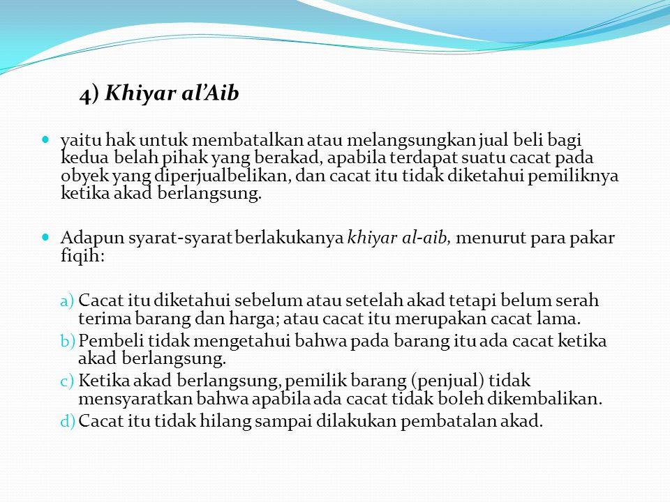 4) Khiyar al'Aib yaitu hak untuk membatalkan atau melangsungkan jual beli bagi kedua belah pihak yang berakad, apabila terdapat suatu cacat pada obyek
