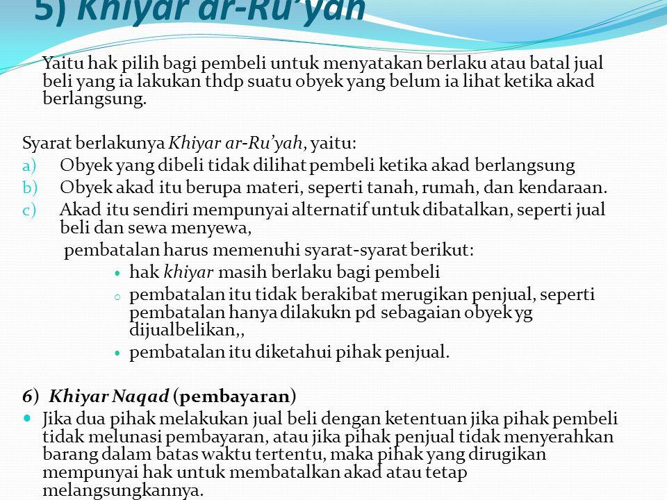 5) Khiyar ar-Ru'yah Yaitu hak pilih bagi pembeli untuk menyatakan berlaku atau batal jual beli yang ia lakukan thdp suatu obyek yang belum ia lihat ke