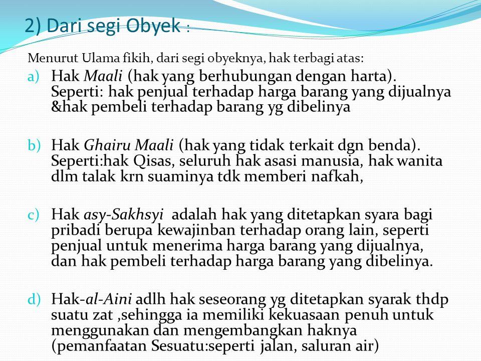 2) Dari segi Obyek : Menurut Ulama fikih, dari segi obyeknya, hak terbagi atas: a) Hak Maali (hak yang berhubungan dengan harta). Seperti: hak penjual