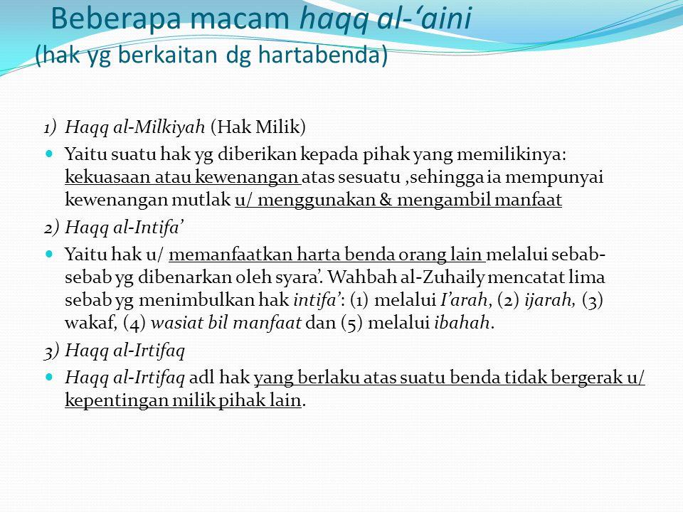 Beberapa macam haqq al-'aini (hak yg berkaitan dg hartabenda) 1)Haqq al-Milkiyah (Hak Milik) Yaitu suatu hak yg diberikan kepada pihak yang memilikiny